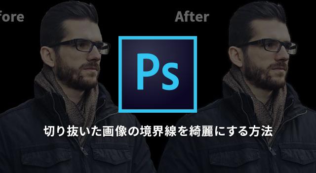 切り抜いた画像の境界線を綺麗にする方法【photoshop(フォトショップ)】