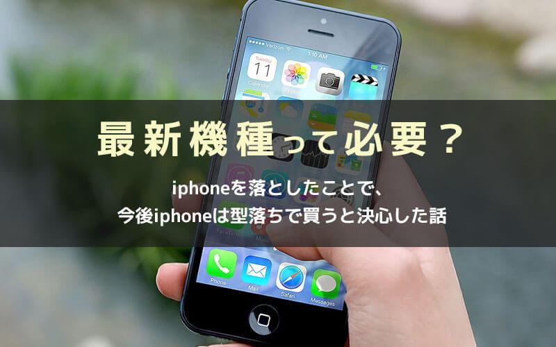 最新機種って必要?iphoneを落としたことで、 今後iphoneは型落ちで買うと決心した話